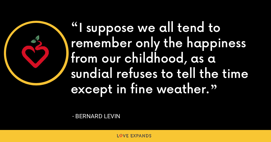I suppose we all tend to remember only the happiness from our childhood, as a sundial refuses to tell the time except in fine weather. - Bernard Levin