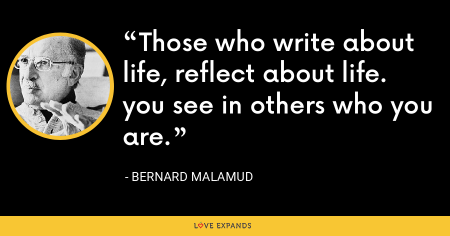 Those who write about life, reflect about life. you see in others who you are. - Bernard Malamud