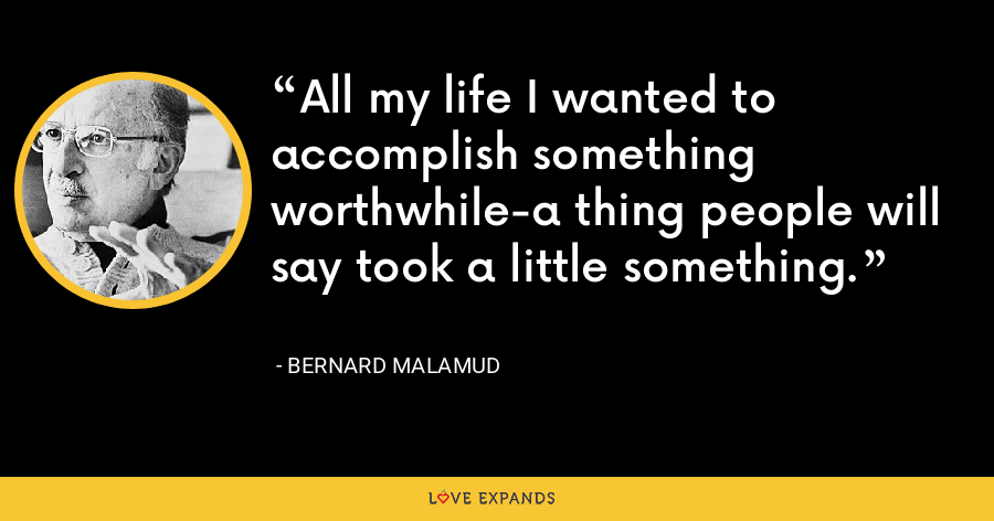 All my life I wanted to accomplish something worthwhile-a thing people will say took a little something. - Bernard Malamud