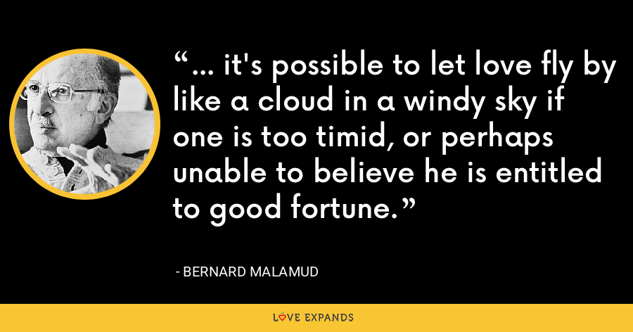 ... it's possible to let love fly by like a cloud in a windy sky if one is too timid, or perhaps unable to believe he is entitled to good fortune. - Bernard Malamud