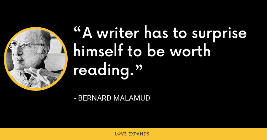 A writer has to surprise himself to be worth reading. - Bernard Malamud