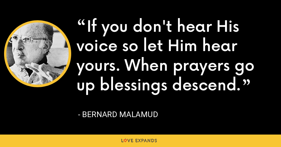If you don't hear His voice so let Him hear yours. When prayers go up blessings descend. - Bernard Malamud