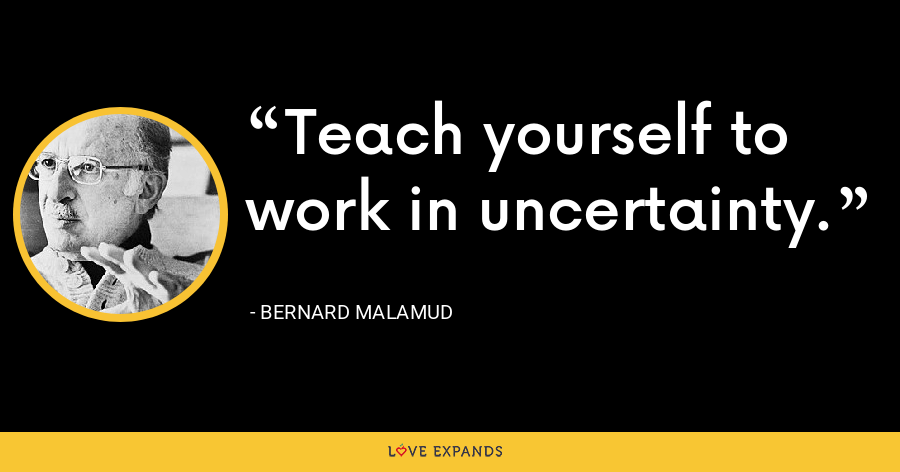 Teach yourself to work in uncertainty. - Bernard Malamud
