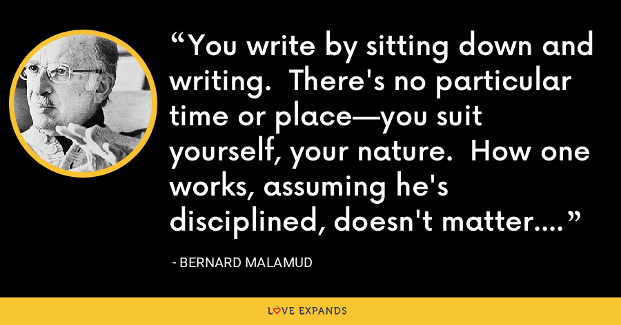 You write by sitting down and writing.  There's no particular time or place—you suit yourself, your nature.  How one works, assuming he's disciplined, doesn't matter. - Bernard Malamud