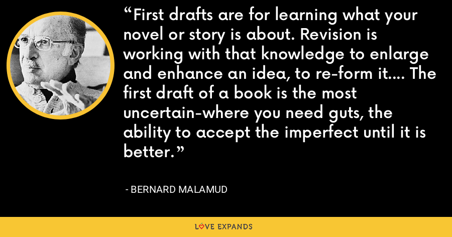 First drafts are for learning what your novel or story is about. Revision is working with that knowledge to enlarge and enhance an idea, to re-form it.... The first draft of a book is the most uncertain-where you need guts, the ability to accept the imperfect until it is better. - Bernard Malamud