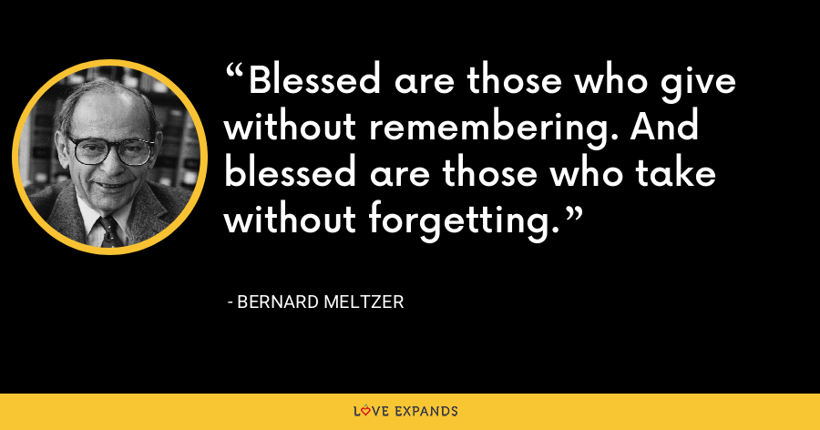 Blessed are those who give without remembering. And blessed are those who take without forgetting. - Bernard Meltzer