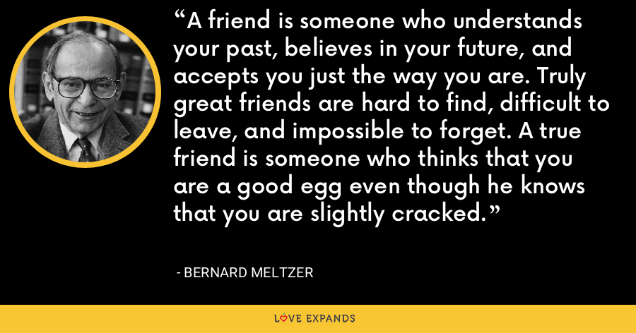 A friend is someone who understands your past, believes in your future, and accepts you just the way you are. Truly great friends are hard to find, difficult to leave, and impossible to forget. A true friend is someone who thinks that you are a good egg even though he knows that you are slightly cracked. - Bernard Meltzer