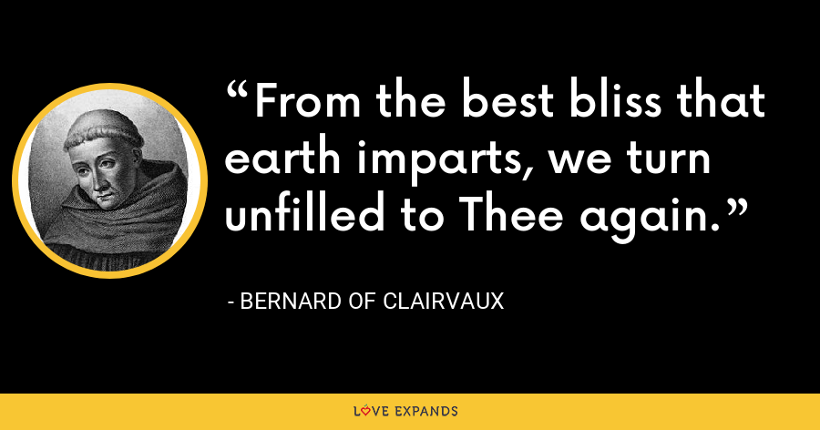 From the best bliss that earth imparts, we turn unfilled to Thee again. - Bernard of Clairvaux