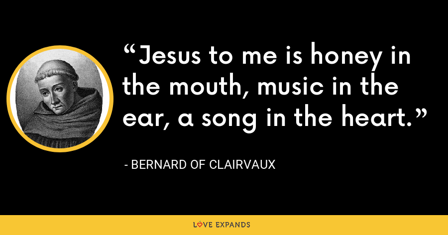 Jesus to me is honey in the mouth, music in the ear, a song in the heart. - Bernard of Clairvaux