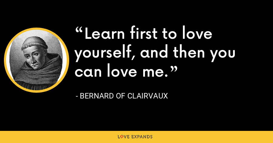 Learn first to love yourself, and then you can love me. - Bernard of Clairvaux