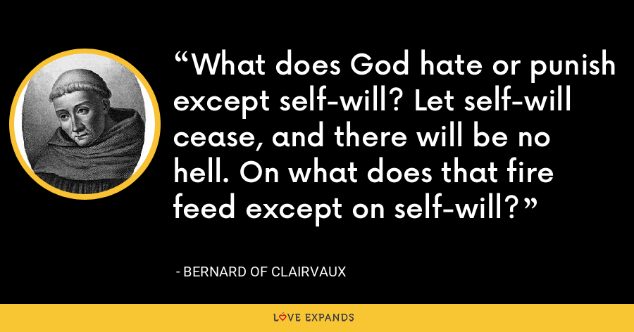 What does God hate or punish except self-will? Let self-will cease, and there will be no hell. On what does that fire feed except on self-will? - Bernard of Clairvaux