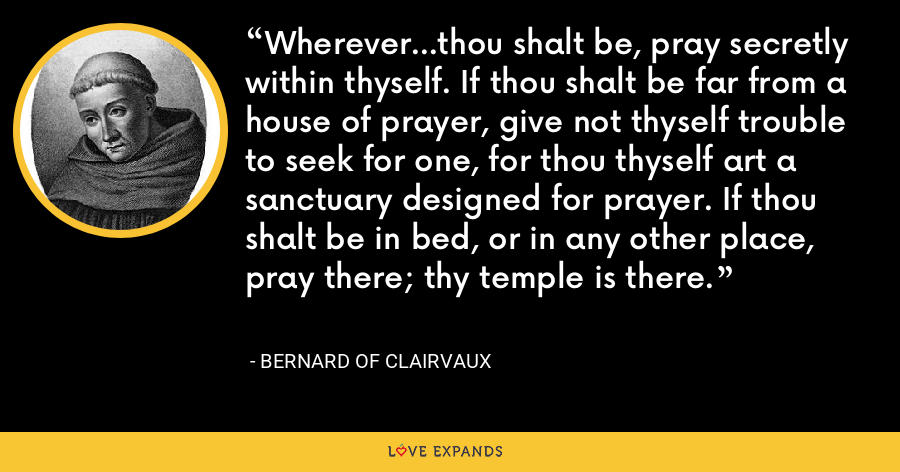 Wherever...thou shalt be, pray secretly within thyself. If thou shalt be far from a house of prayer, give not thyself trouble to seek for one, for thou thyself art a sanctuary designed for prayer. If thou shalt be in bed, or in any other place, pray there; thy temple is there. - Bernard of Clairvaux