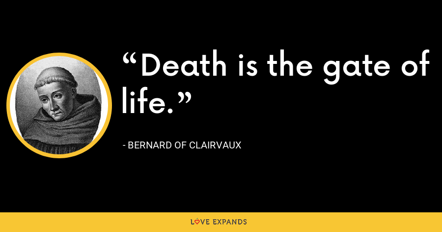 Death is the gate of life. - Bernard of Clairvaux