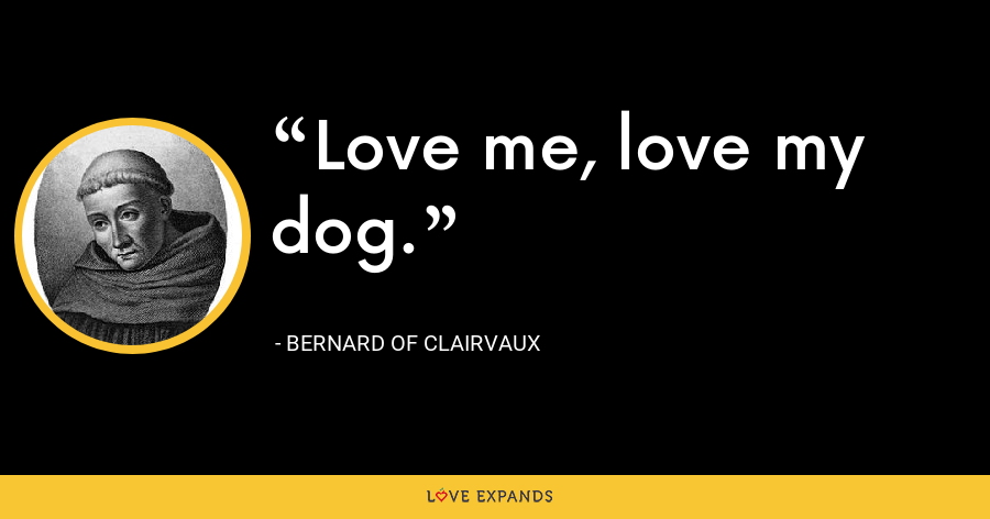 Love me, love my dog. - Bernard of Clairvaux