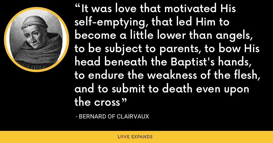 It was love that motivated His self-emptying, that led Him to become a little lower than angels, to be subject to parents, to bow His head beneath the Baptist's hands, to endure the weakness of the flesh, and to submit to death even upon the cross - Bernard of Clairvaux
