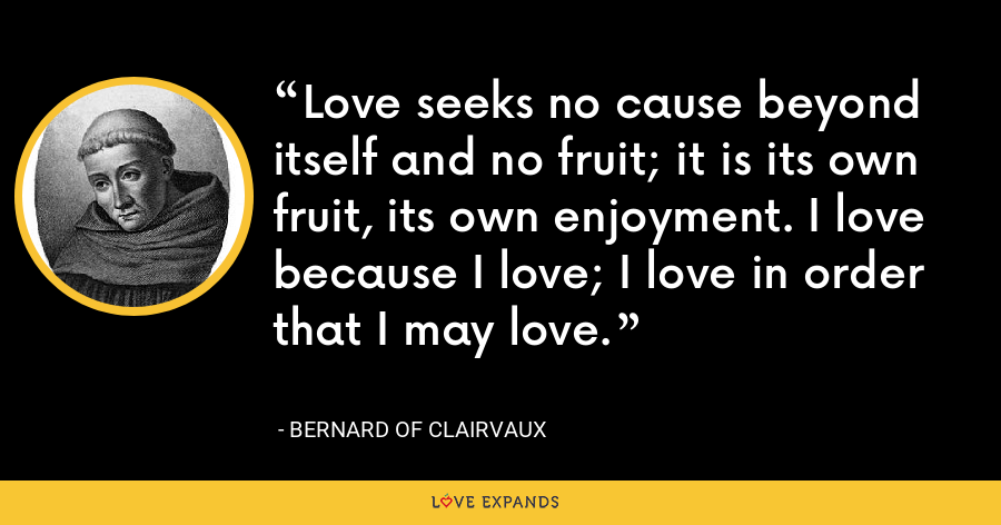 Love seeks no cause beyond itself and no fruit; it is its own fruit, its own enjoyment. I love because I love; I love in order that I may love. - Bernard of Clairvaux
