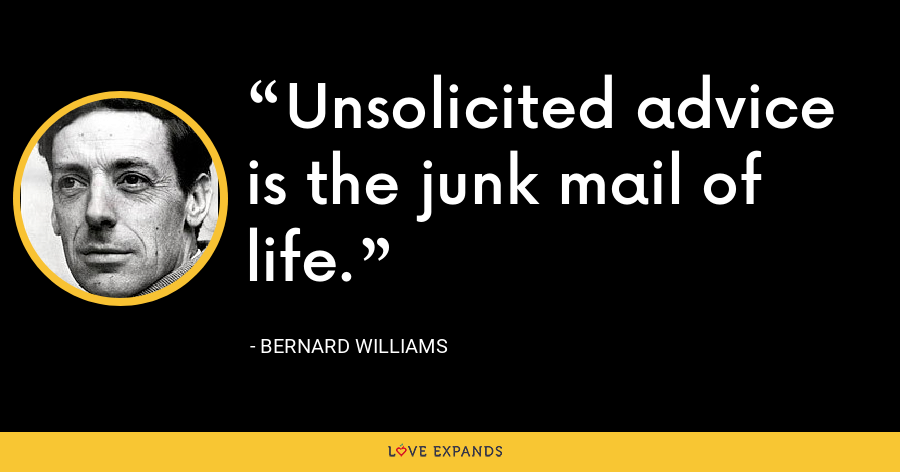 Unsolicited advice is the junk mail of life. - Bernard Williams