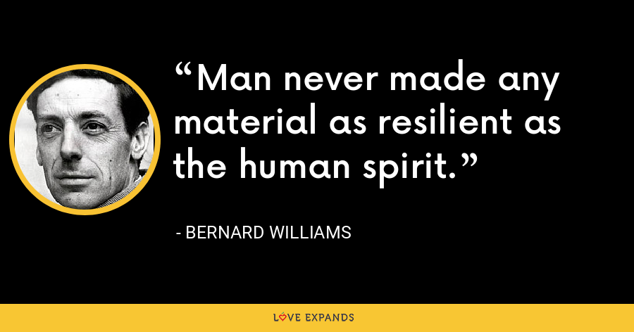 Man never made any material as resilient as the human spirit. - Bernard Williams
