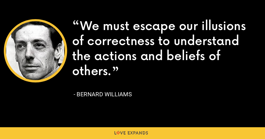We must escape our illusions of correctness to understand the actions and beliefs of others. - Bernard Williams