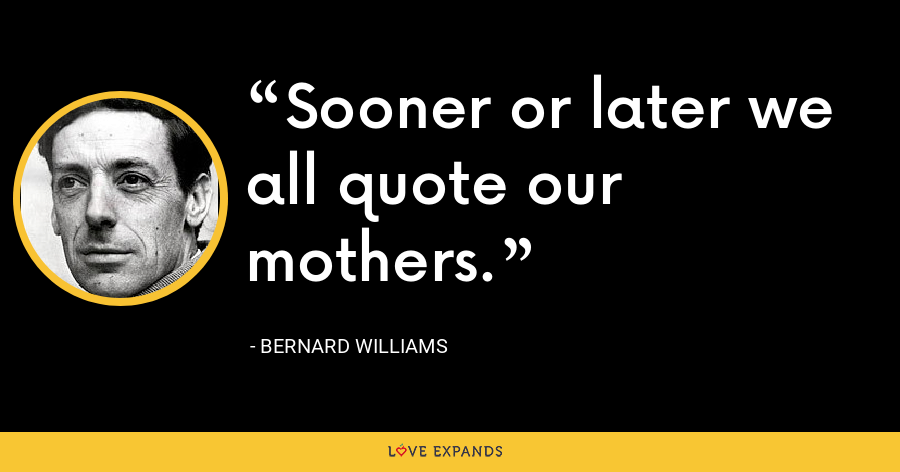 Sooner or later we all quote our mothers. - Bernard Williams