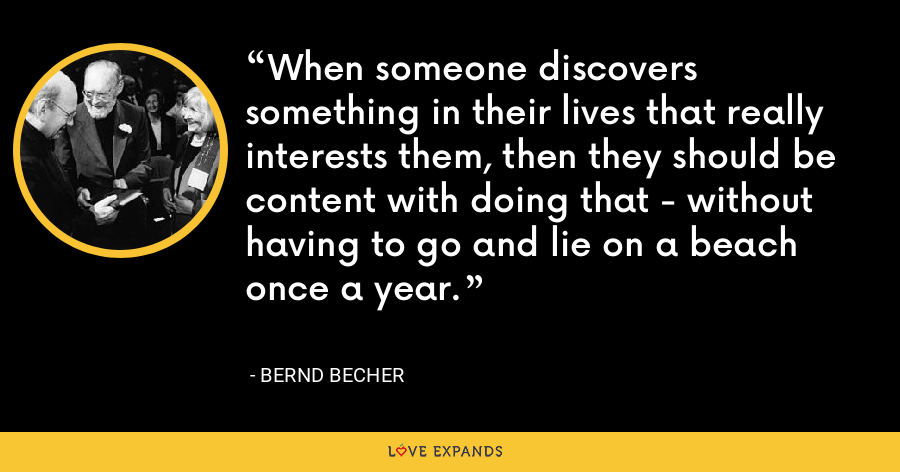 When someone discovers something in their lives that really interests them, then they should be content with doing that - without having to go and lie on a beach once a year. - Bernd Becher