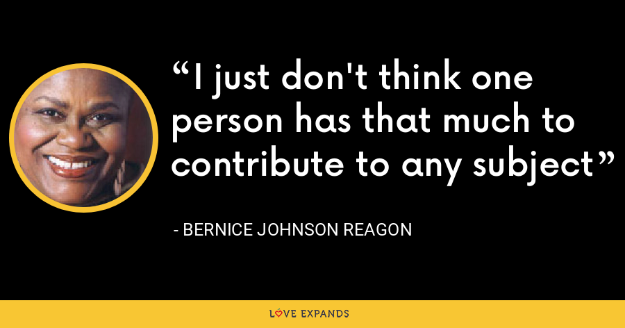 I just don't think one person has that much to contribute to any subject - Bernice Johnson Reagon