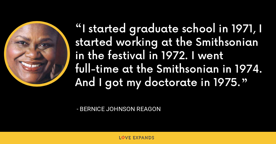 I started graduate school in 1971, I started working at the Smithsonian in the festival in 1972. I went full-time at the Smithsonian in 1974. And I got my doctorate in 1975. - Bernice Johnson Reagon