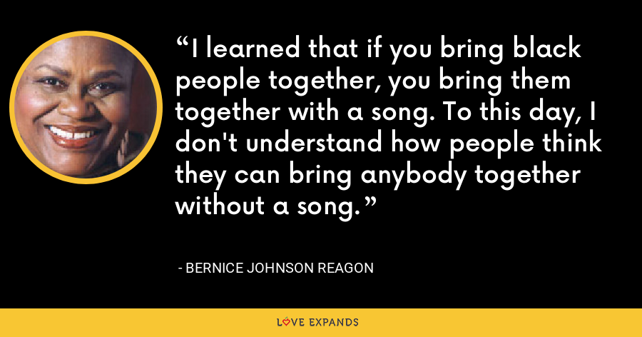 I learned that if you bring black people together, you bring them together with a song. To this day, I don't understand how people think they can bring anybody together without a song. - Bernice Johnson Reagon