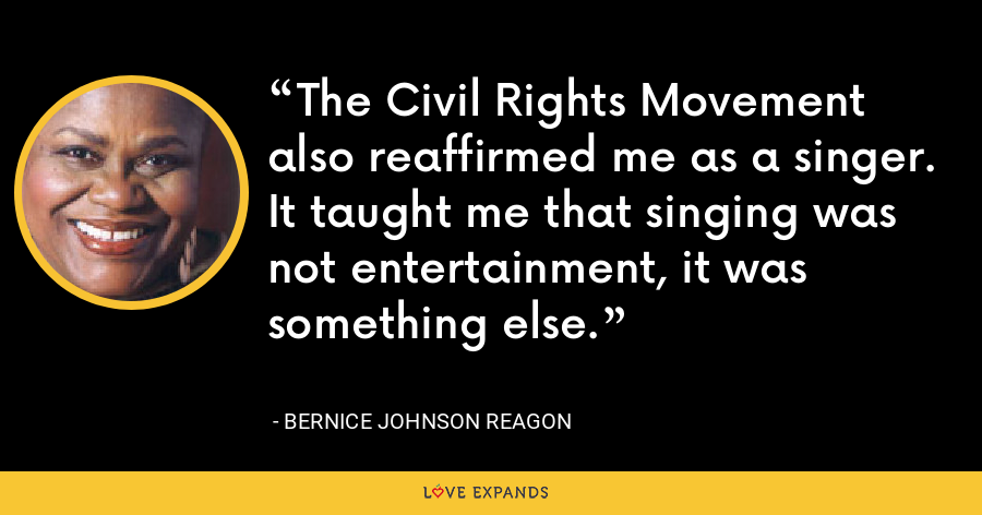 The Civil Rights Movement also reaffirmed me as a singer. It taught me that singing was not entertainment, it was something else. - Bernice Johnson Reagon