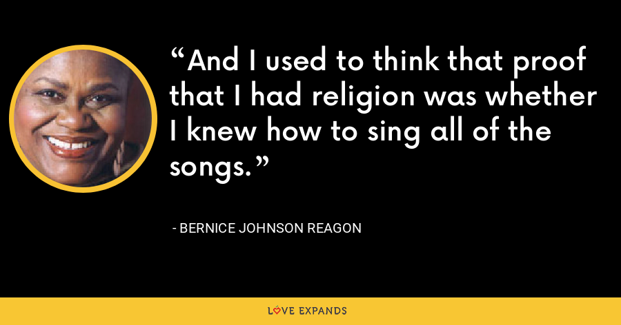 And I used to think that proof that I had religion was whether I knew how to sing all of the songs. - Bernice Johnson Reagon