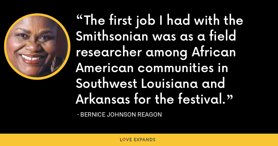The first job I had with the Smithsonian was as a field researcher among African American communities in Southwest Louisiana and Arkansas for the festival. - Bernice Johnson Reagon