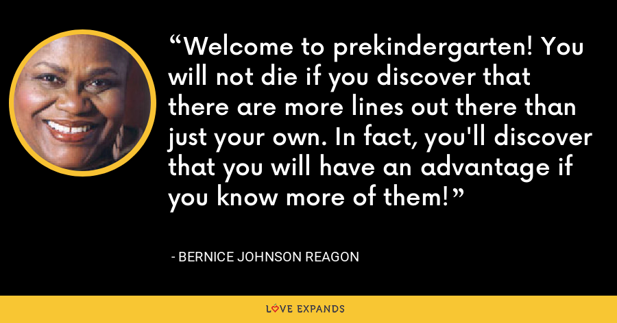 Welcome to prekindergarten! You will not die if you discover that there are more lines out there than just your own. In fact, you'll discover that you will have an advantage if you know more of them! - Bernice Johnson Reagon