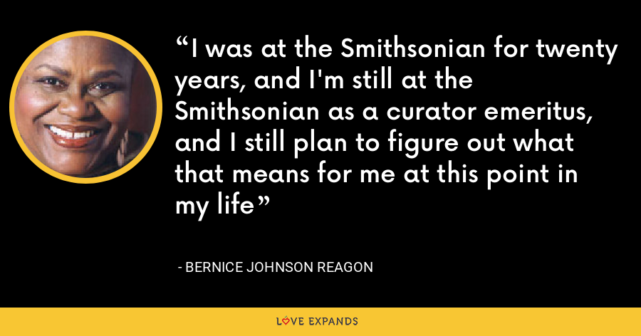 I was at the Smithsonian for twenty years, and I'm still at the Smithsonian as a curator emeritus, and I still plan to figure out what that means for me at this point in my life - Bernice Johnson Reagon