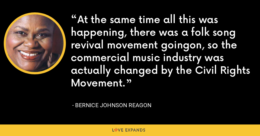 At the same time all this was happening, there was a folk song revival movement goingon, so the commercial music industry was actually changed by the Civil Rights Movement. - Bernice Johnson Reagon
