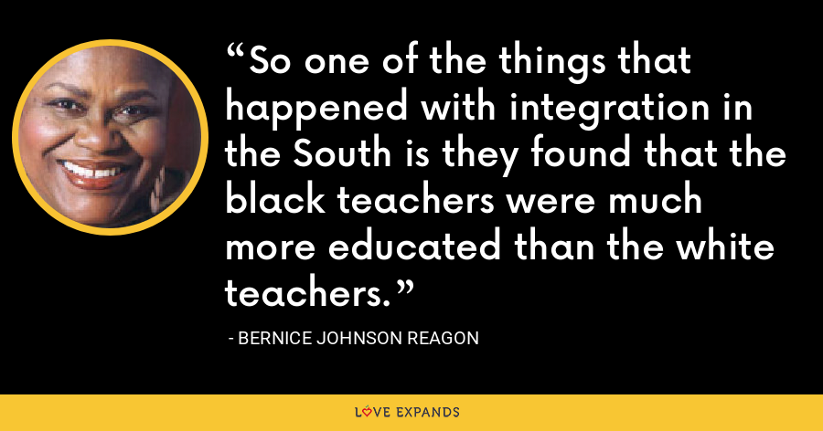 So one of the things that happened with integration in the South is they found that the black teachers were much more educated than the white teachers. - Bernice Johnson Reagon