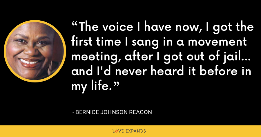 The voice I have now, I got the first time I sang in a movement meeting, after I got out of jail... and I'd never heard it before in my life. - Bernice Johnson Reagon