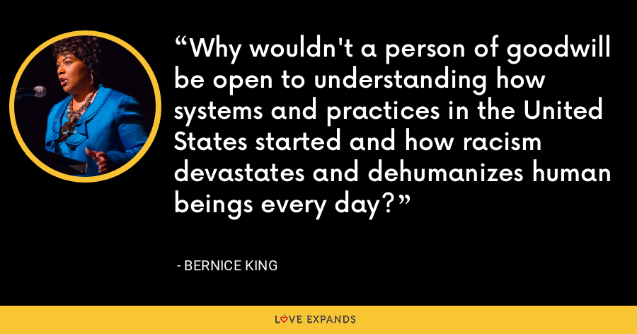 Why wouldn't a person of goodwill be open to understanding how systems and practices in the United States started and how racism devastates and dehumanizes human beings every day? - Bernice King