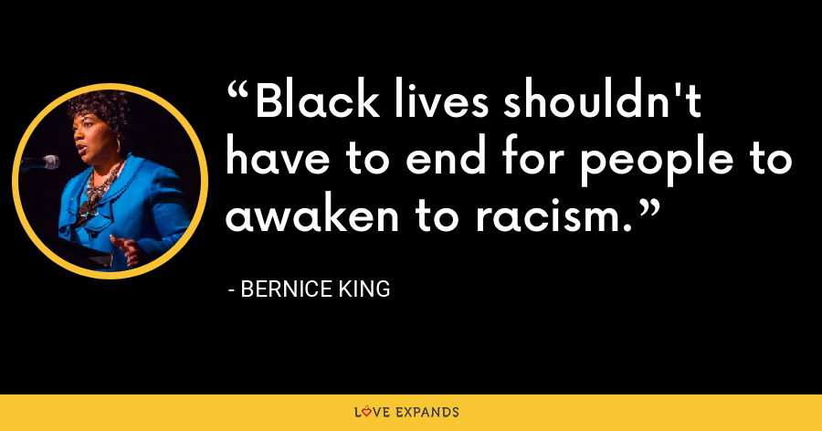 Black lives shouldn't have to end for people to awaken to racism. - Bernice King