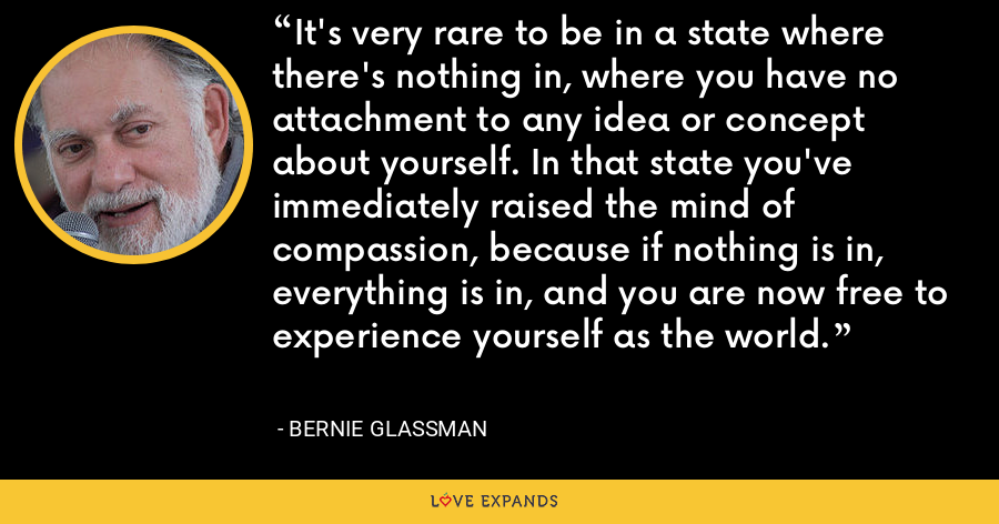 It's very rare to be in a state where there's nothing in, where you have no attachment to any idea or concept about yourself. In that state you've immediately raised the mind of compassion, because if nothing is in, everything is in, and you are now free to experience yourself as the world. - Bernie Glassman