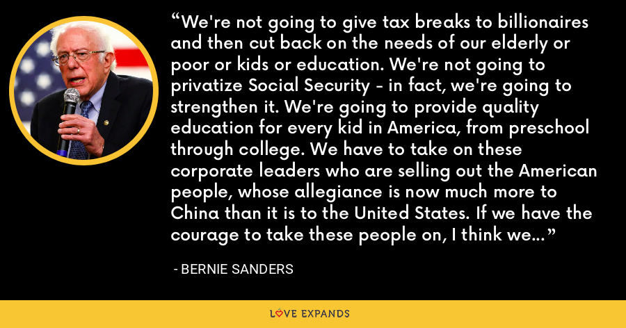 We're not going to give tax breaks to billionaires and then cut back on the needs of our elderly or poor or kids or education. We're not going to privatize Social Security - in fact, we're going to strengthen it. We're going to provide quality education for every kid in America, from preschool through college. We have to take on these corporate leaders who are selling out the American people, whose allegiance is now much more to China than it is to the United States. If we have the courage to take these people on, I think we can overwhelm George W. Bush and his friends. - Bernie Sanders
