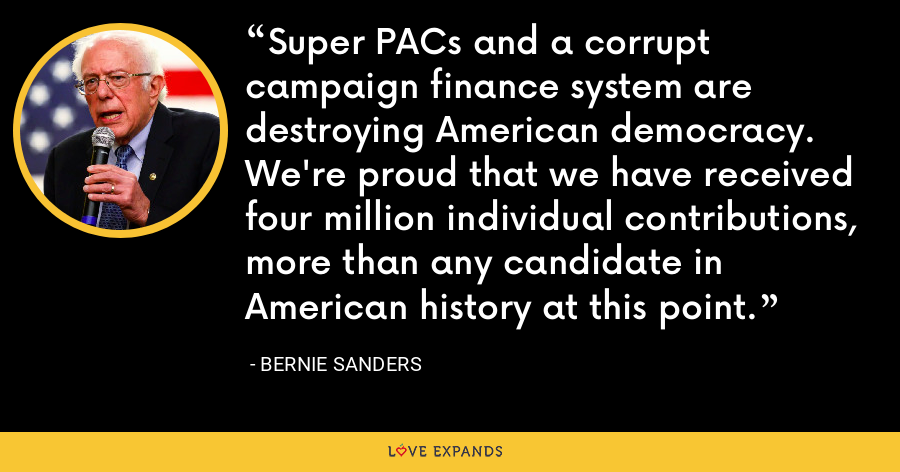Super PACs and a corrupt campaign finance system are destroying American democracy. We're proud that we have received four million individual contributions, more than any candidate in American history at this point. - Bernie Sanders