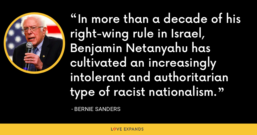 In more than a decade of his right-wing rule in Israel, Benjamin Netanyahu has cultivated an increasingly intolerant and authoritarian type of racist nationalism. - Bernie Sanders
