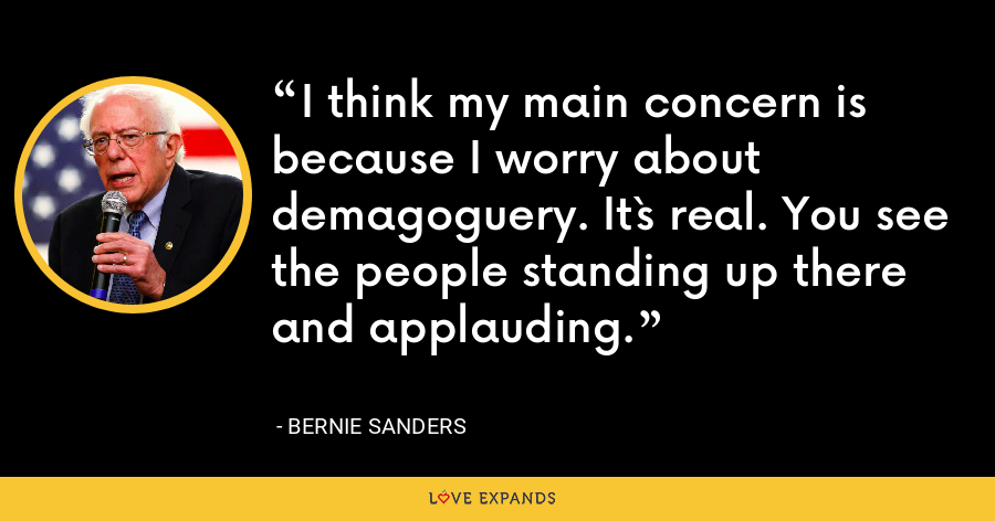 I think my main concern is because I worry about demagoguery. It`s real. You see the people standing up there and applauding. - Bernie Sanders