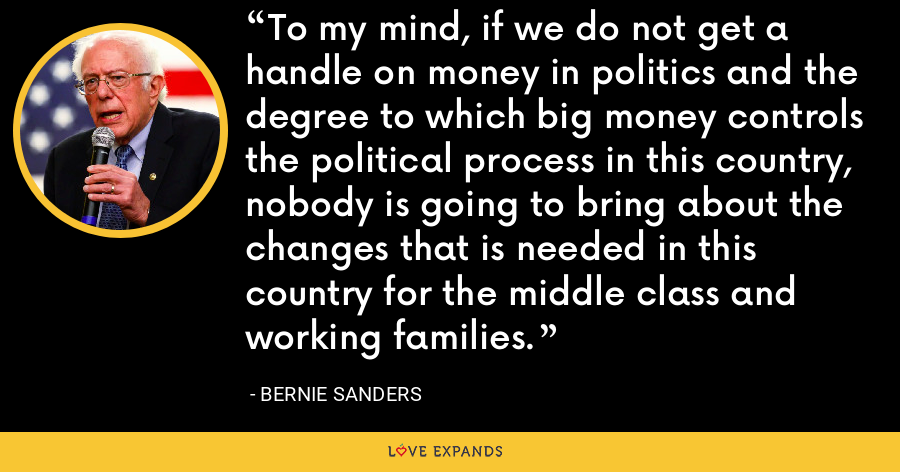 To my mind, if we do not get a handle on money in politics and the degree to which big money controls the political process in this country, nobody is going to bring about the changes that is needed in this country for the middle class and working families. - Bernie Sanders