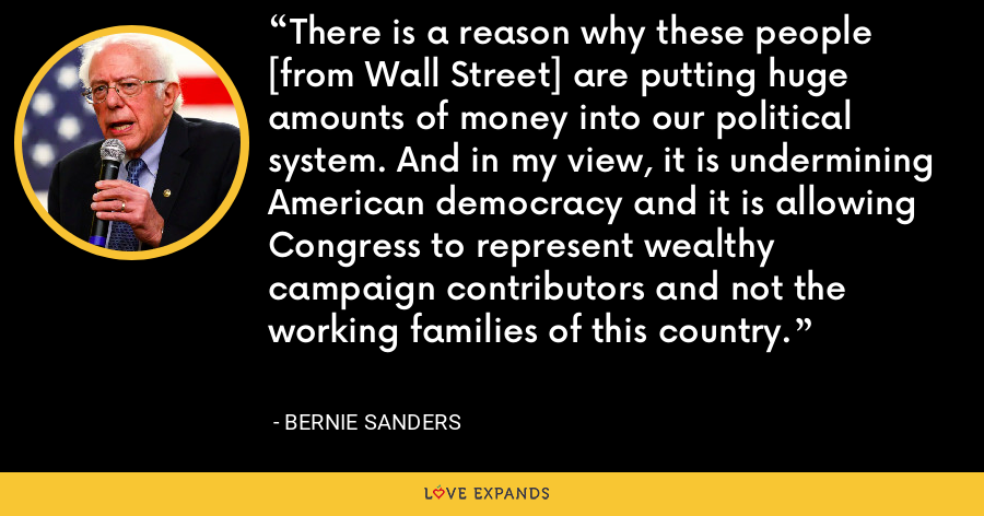There is a reason why these people [from Wall Street] are putting huge amounts of money into our political system. And in my view, it is undermining American democracy and it is allowing Congress to represent wealthy campaign contributors and not the working families of this country. - Bernie Sanders