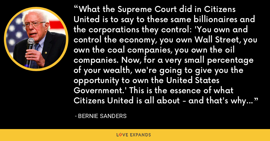 What the Supreme Court did in Citizens United is to say to these same billionaires and the corporations they control: 'You own and control the economy, you own Wall Street, you own the coal companies, you own the oil companies. Now, for a very small percentage of your wealth, we're going to give you the opportunity to own the United States Government.' This is the essence of what Citizens United is all about - and that's why it must be overturned. - Bernie Sanders