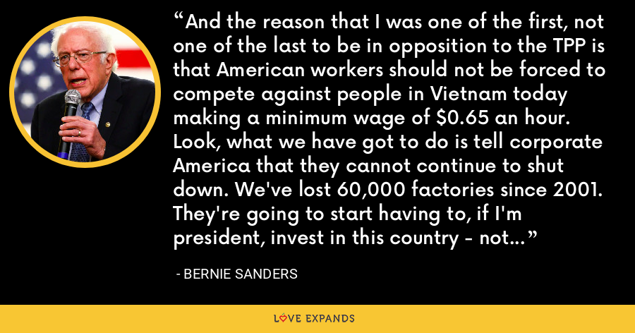 And the reason that I was one of the first, not one of the last to be in opposition to the TPP is that American workers should not be forced to compete against people in Vietnam today making a minimum wage of $0.65 an hour. Look, what we have got to do is tell corporate America that they cannot continue to shut down. We've lost 60,000 factories since 2001. They're going to start having to, if I'm president, invest in this country - not in China, not in Mexico. - Bernie Sanders