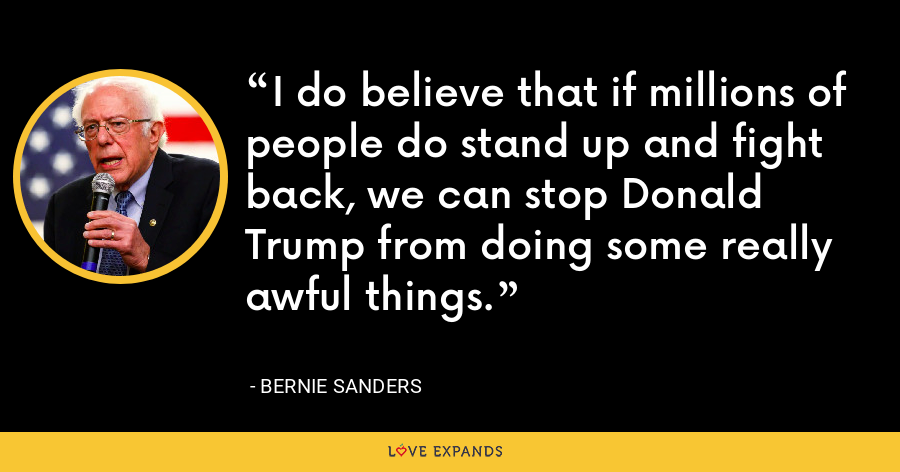 I do believe that if millions of people do stand up and fight back, we can stop Donald Trump from doing some really awful things. - Bernie Sanders