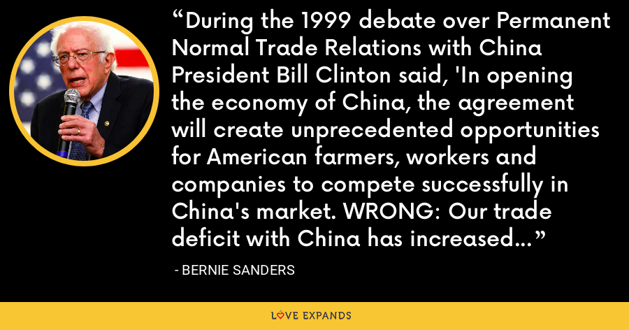 During the 1999 debate over Permanent Normal Trade Relations with China President Bill Clinton said, 'In opening the economy of China, the agreement will create unprecedented opportunities for American farmers, workers and companies to compete successfully in China's market. WRONG: Our trade deficit with China has increased from $83 billion in 2001 to a record breaking $342 billion in 2014. - Bernie Sanders