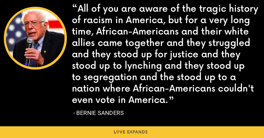 All of you are aware of the tragic history of racism in America, but for a very long time, African-Americans and their white allies came together and they struggled and they stood up for justice and they stood up to lynching and they stood up to segregation and the stood up to a nation where African-Americans couldn't even vote in America. - Bernie Sanders